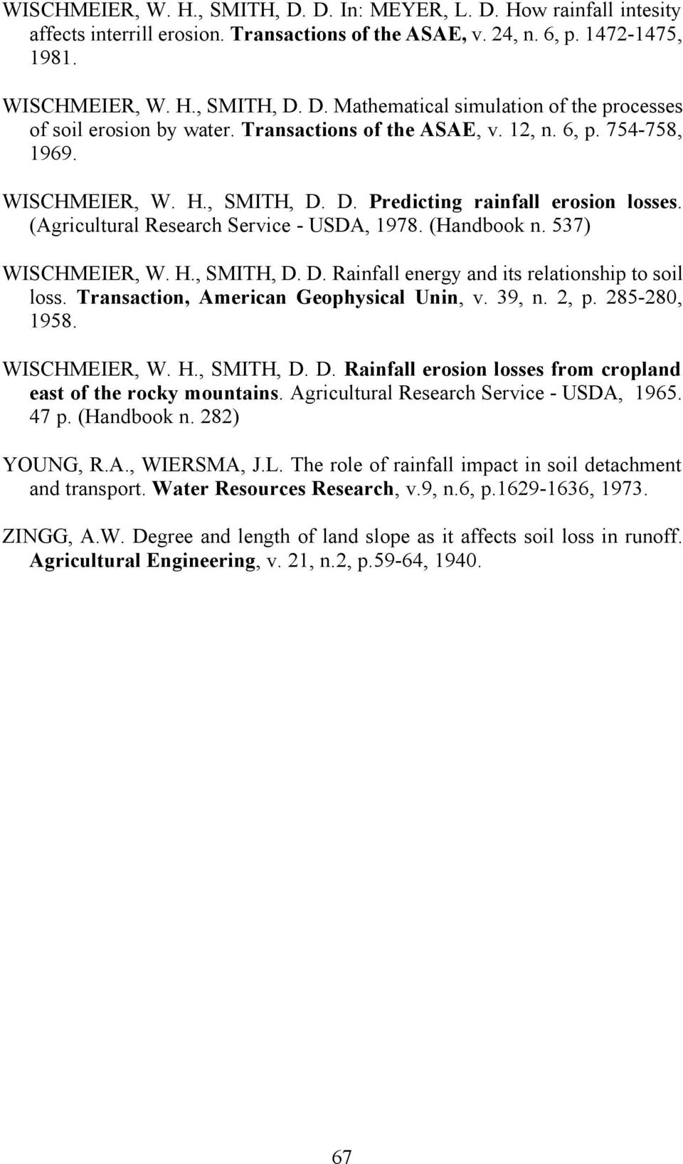 537) WISCHMEIER, W. H., SMITH, D. D. Rainfall energy and its relationship to soil loss. Transaction, American Geophysical Unin, v. 39, n. 2, p. 285-280, 1958. WISCHMEIER, W. H., SMITH, D. D. Rainfall erosion losses from cropland east of the rocky mountains.