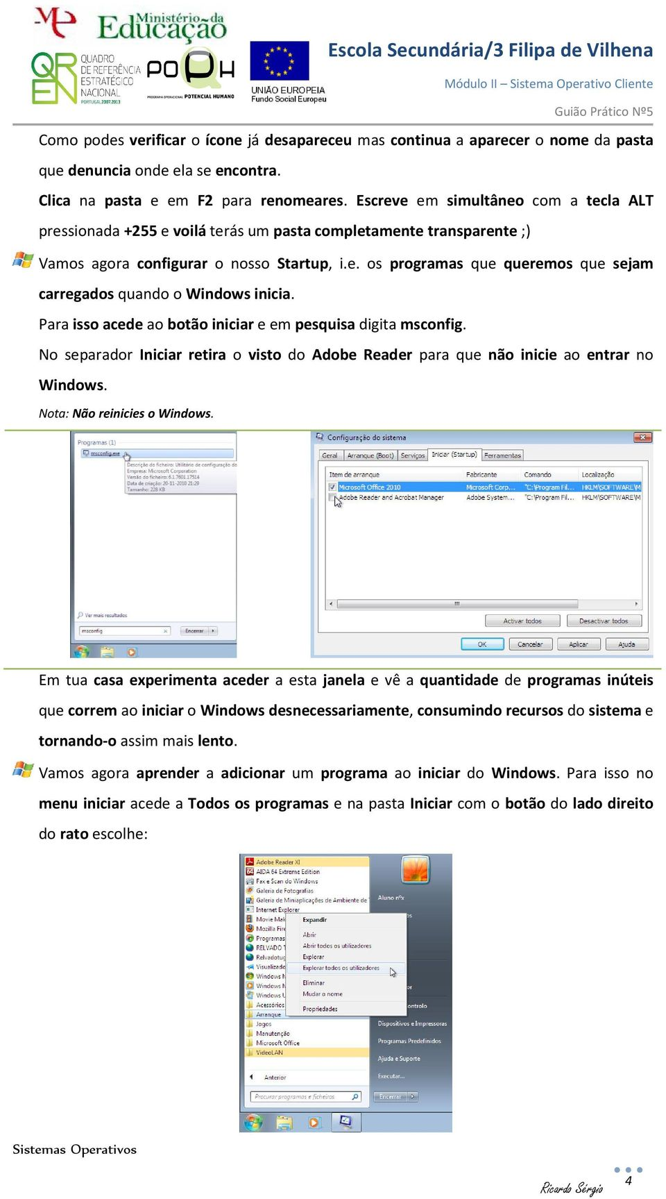 Para isso acede ao botão iniciar e em pesquisa digita msconfig. No separador Iniciar retira o visto do Adobe Reader para que não inicie ao entrar no Windows. Nota: Não reinicies o Windows.