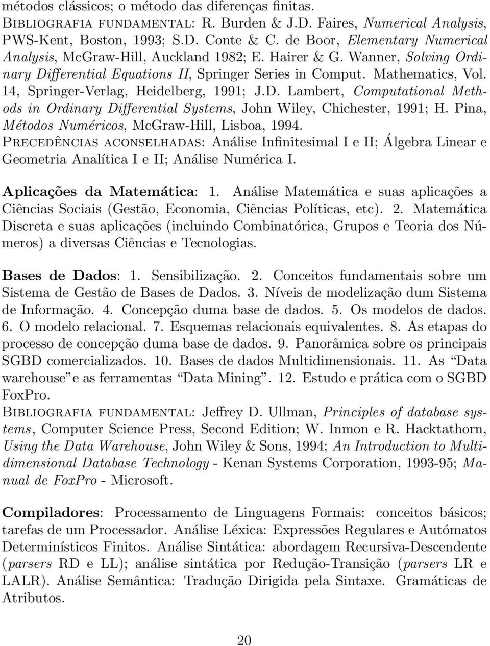 14, Springer-Verlag, Heidelberg, 1991; J.D. Lambert, Computational Methods in Ordinary Differential Systems, John Wiley, Chichester, 1991; H. Pina, Métodos Numéricos, McGraw-Hill, Lisboa, 1994.