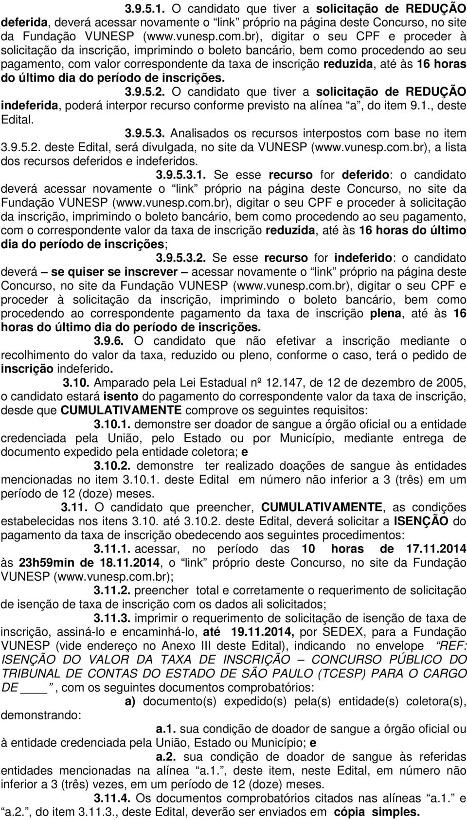 horas do último dia do período de inscrições. 3.9.5.2. O candidato que tiver a solicitação de REDUÇÃO indeferida, poderá interpor recurso conforme previsto na alínea a, do item 9.1., deste Edital. 3.9.5.3. Analisados os recursos interpostos com base no item 3.