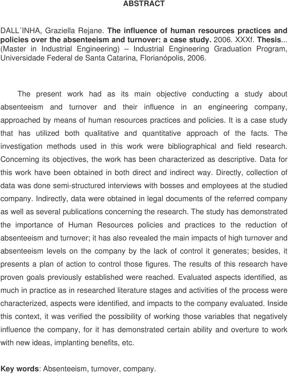 The present work had as its main objective conducting a study about absenteeism and turnover and their influence in an engineering company, approached by means of human resources practices and