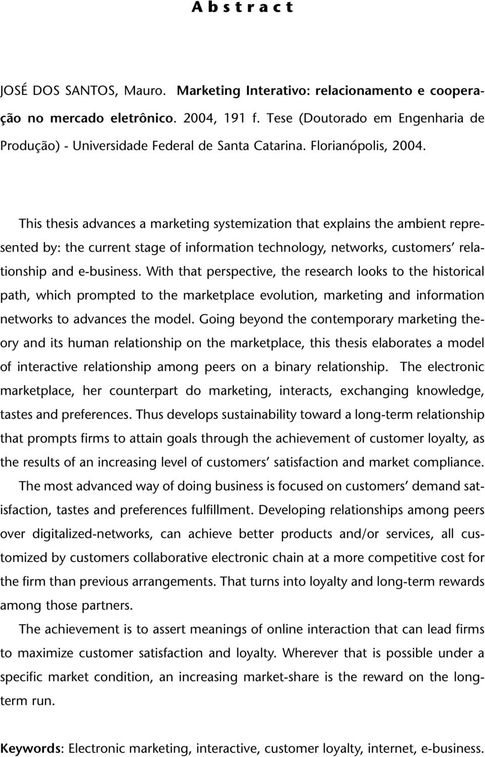 This thesis advances a marketing systemization that explains the ambient represented by: the current stage of information technology, networks, customers relationship and e-business.
