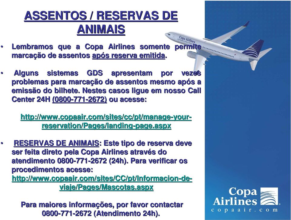 Nestes casos ligue em nosso Call Center 24H (0800-771 771-2672) ou acesse: http://www.copaair.com/sites/cc/pt/manage-your your- reservation/pages/landing-page.
