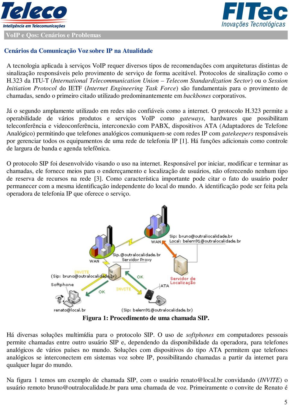 323 da ITU-T (International Telecommunication Union Telecom Standardization Sector) ou o Session Initiation Protocol do IETF (Internet Engineering Task Force) são fundamentais para o provimento de
