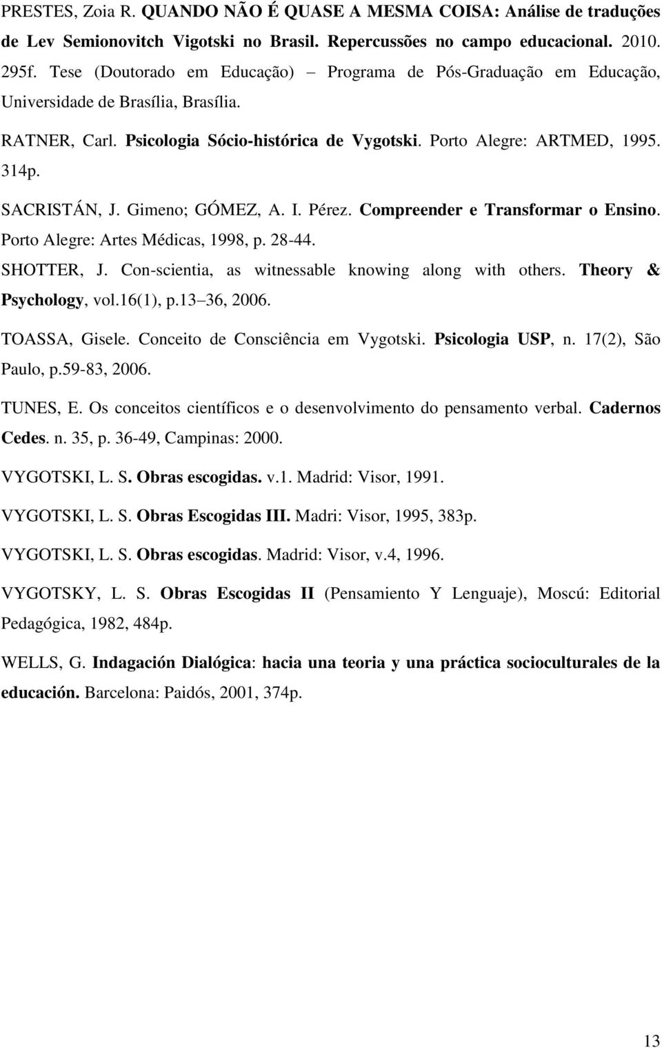 SACRISTÁN, J. Gimeno; GÓMEZ, A. I. Pérez. Compreender e Transformar o Ensino. Porto Alegre: Artes Médicas, 1998, p. 28-44. SHOTTER, J. Con-scientia, as witnessable knowing along with others.