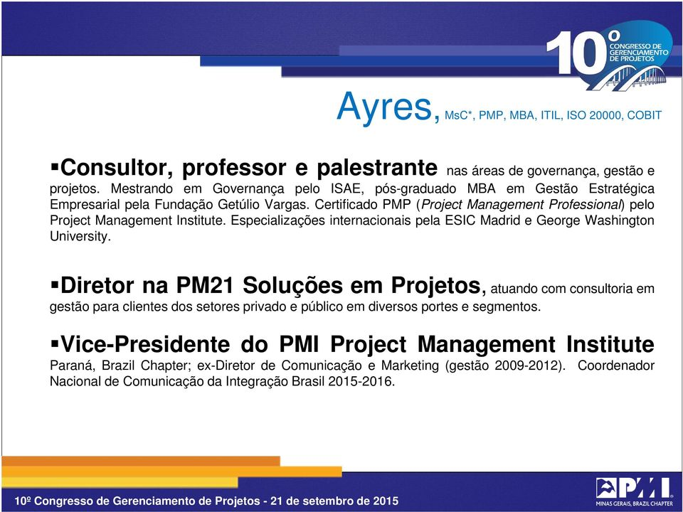 Certificado PMP (Project Management Professional) pelo Project Management Institute. Especializações internacionais pela ESIC Madrid e George Washington University.
