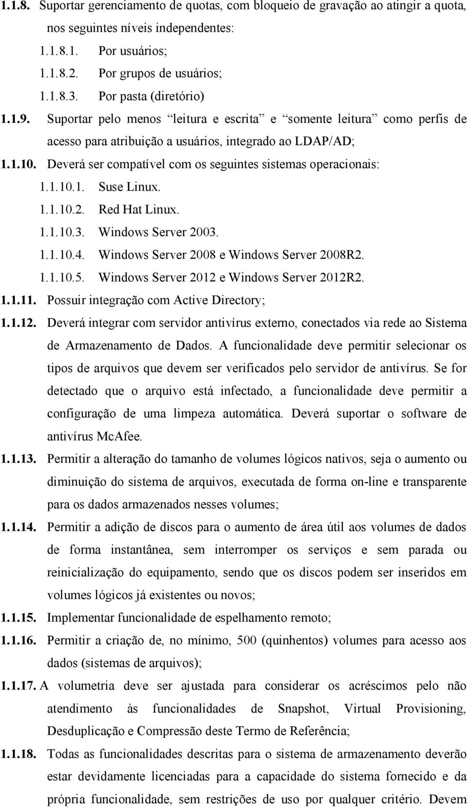 Deverá ser compatível com os seguintes sistemas operacionais: 1.1.10.1. Suse Linux. 1.1.10.2. Red Hat Linux. 1.1.10.3. Windows Server 2003. 1.1.10.4. Windows Server 2008 e Windows Server 2008R2. 1.1.10.5.