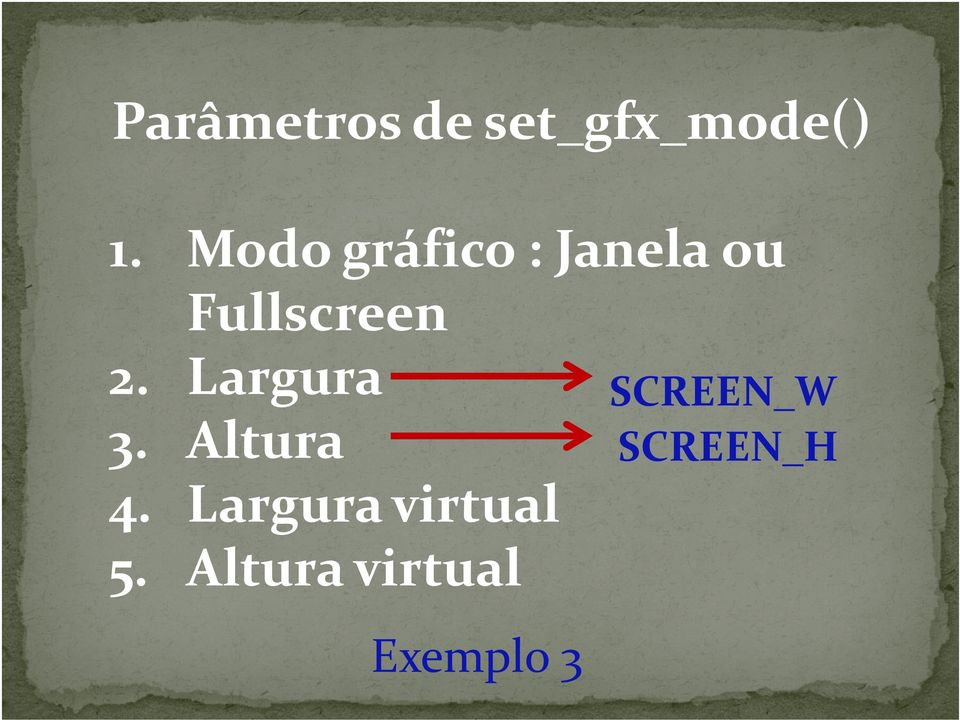 Largura 3. Altura SCREEN_W SCREEN_H 4.