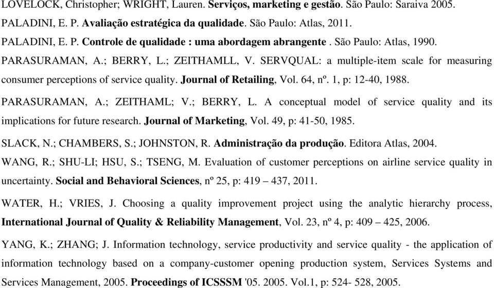 1, p: 12-40, 1988. PARASURAMAN, A.; ZEITHAML; V.; BERRY, L. A conceptual model of service quality and its implications for future research. Journal of Marketing, Vol. 49, p: 41-50, 1985. SLACK, N.