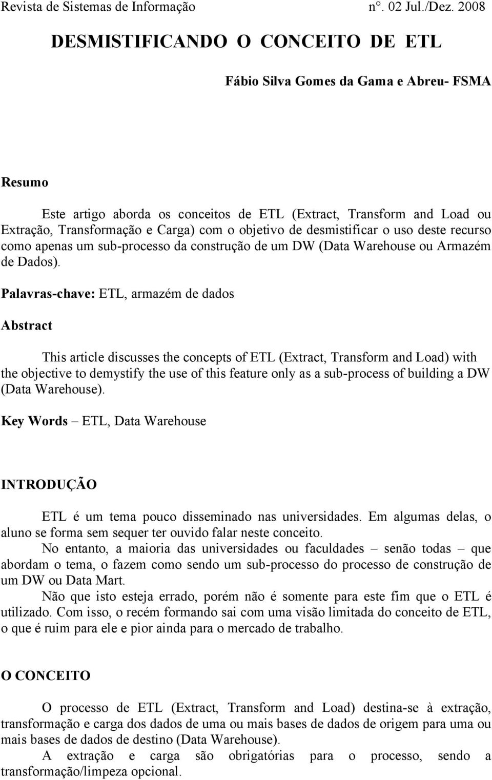 Palavras-chave: ETL, armazém de dados Abstract This article discusses the concepts of ETL (Extract, Transform and Load) with the objective to demystify the use of this feature only as a sub-process