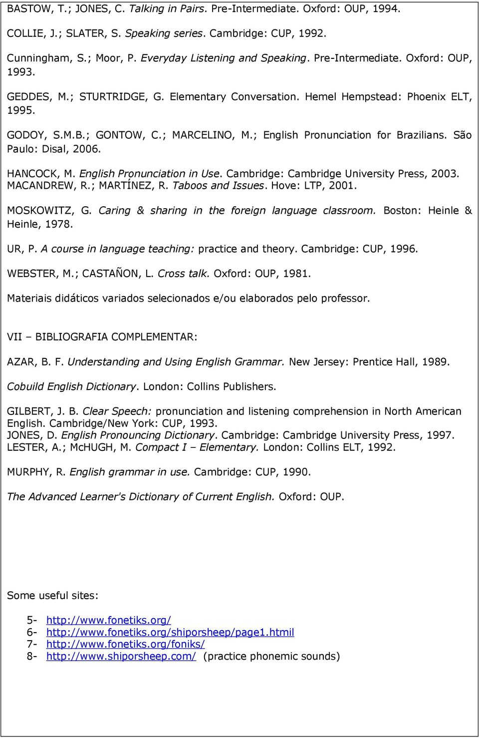 ; English Pronunciation for Brazilians. São Paulo: Disal, 2006. HANCOCK, M. English Pronunciation in Use. Cambridge: Cambridge University Press, 2003. MACANDREW, R.; MARTÍNEZ, R. Taboos and Issues.