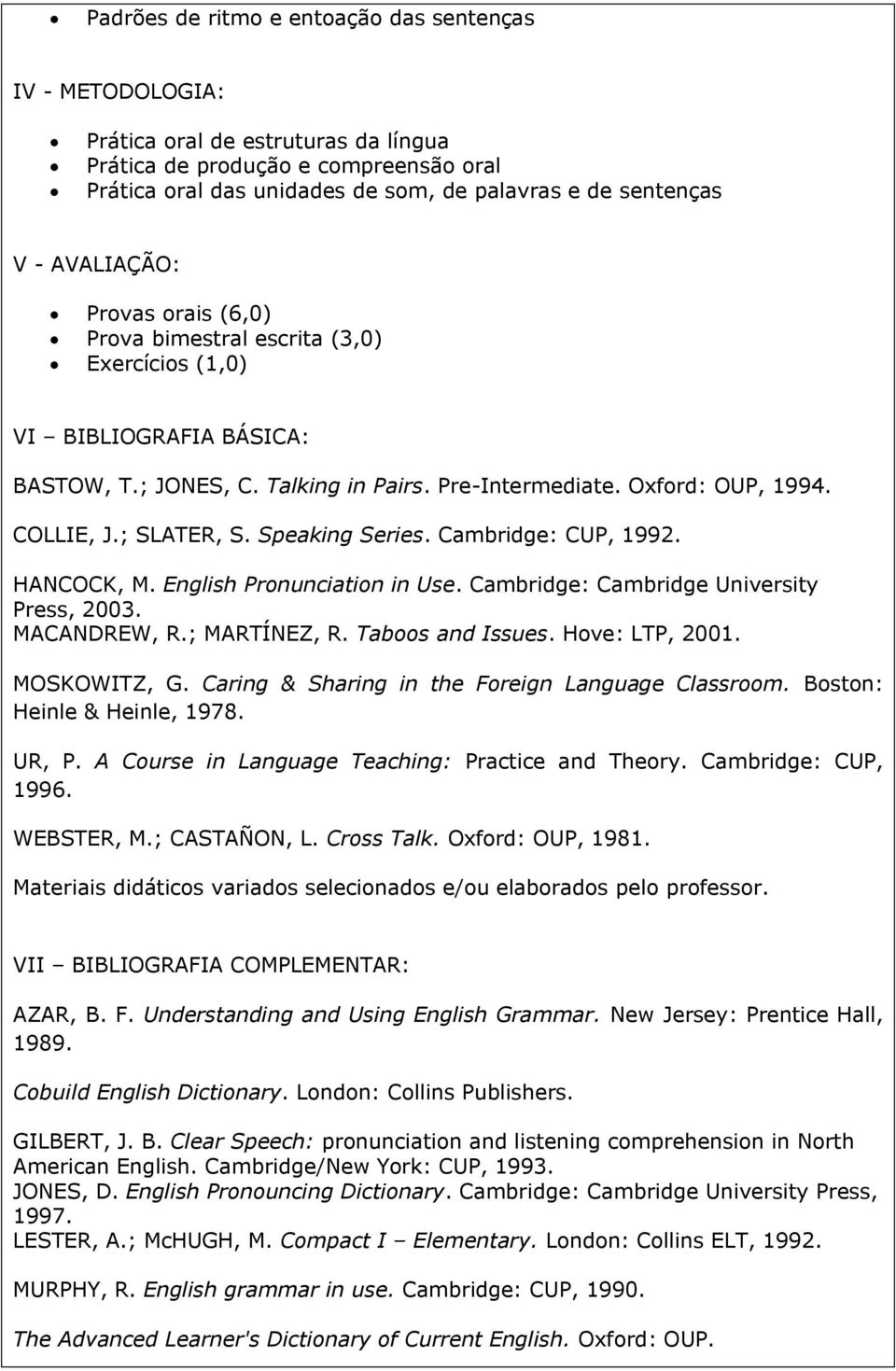 ; SLATER, S. Speaking Series. Cambridge: CUP, 1992. HANCOCK, M. English Pronunciation in Use. Cambridge: Cambridge University Press, 2003. MACANDREW, R.; MARTÍNEZ, R. Taboos and Issues.