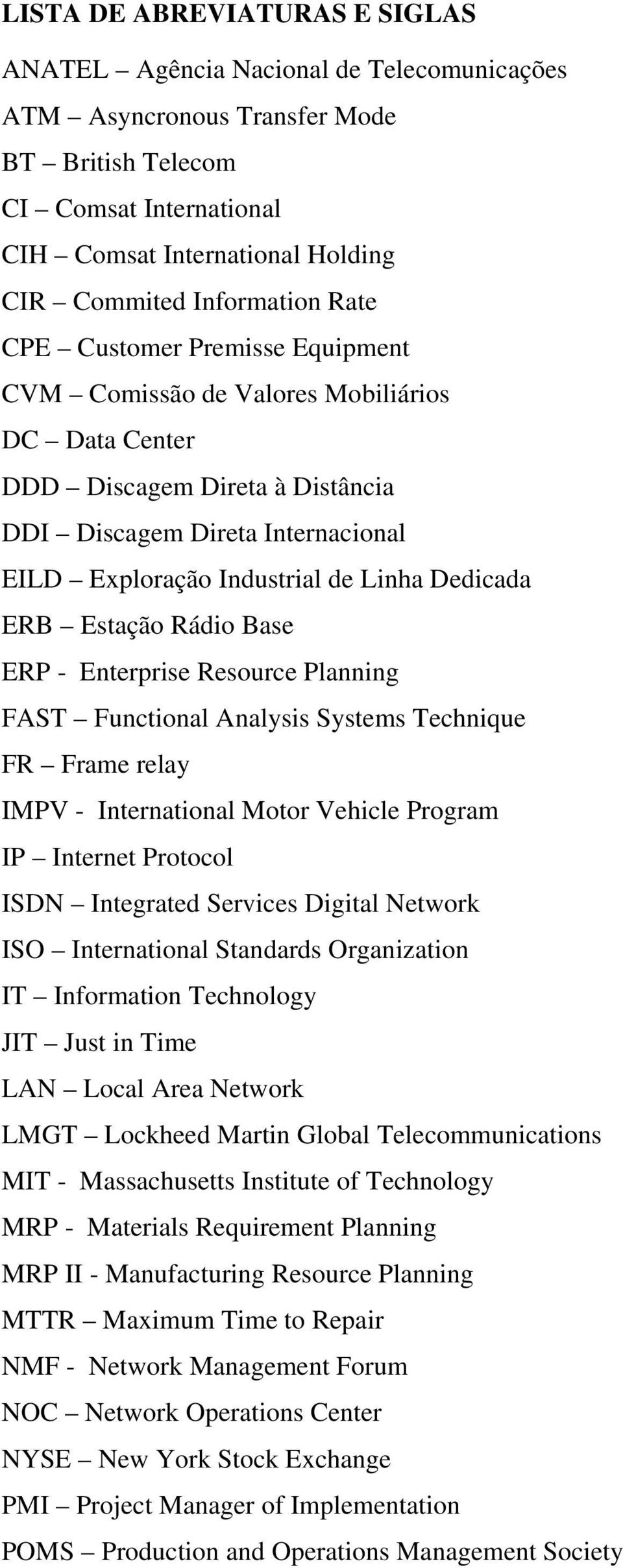 Linha Dedicada ERB Estação Rádio Base ERP - Enterprise Resource Planning FAST Functional Analysis Systems Technique FR Frame relay IMPV - International Motor Vehicle Program IP Internet Protocol ISDN