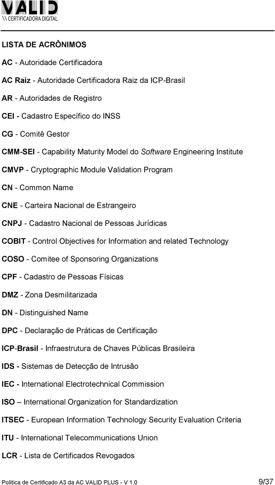 Jurídicas COBIT - Control Objectives for Information and related Technology COSO - Comitee of Sponsoring Organizations CPF - Cadastro de Pessoas Físicas DMZ - Zona Desmilitarizada DN - Distinguished