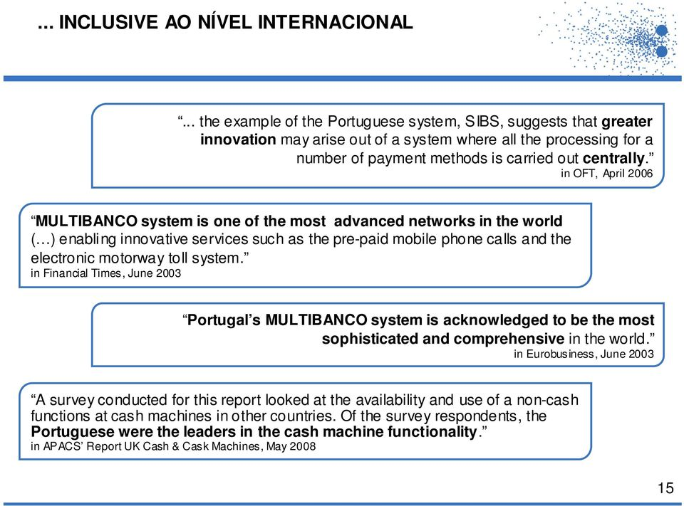 in OFT, April 2006 MULTIBANCO system is one of the most advanced networks in the world ( ) enabling innovative services such as the pre-paid mobile phone calls and the electronic motorway toll system.