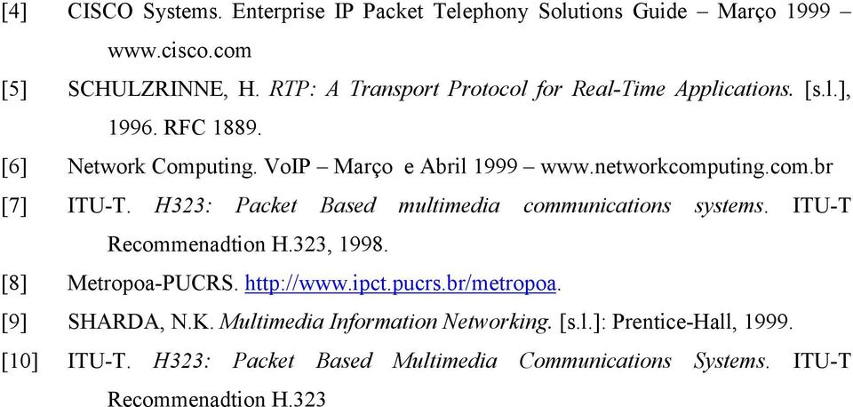 com.br [7] ITU-T. H323: Packet Based multimedia communications systems. ITU-T Recommenadtion H.323, 1998. [8] Metropoa-PUCRS. http://www.ipct.pucrs.
