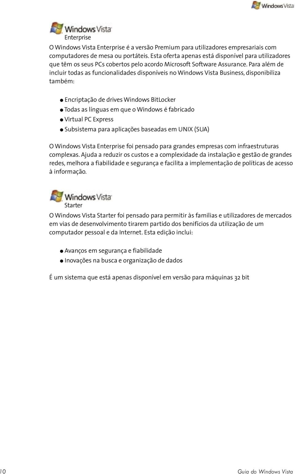 Para além de incluir todas as funcionalidades disponíveis no Windows Vista Business, disponibiliza também: Encriptação de drives Windows BitLocker Todas as línguas em que o Windows é fabricado