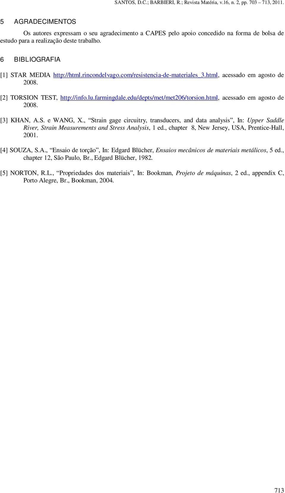 S. e WANG, X., Strain gage circuitry, transducers, and data analysis, In: Upper Saddle River, Strain Measurements and Stress Analysis, 1 ed., chapter 8, New Jersey, USA, Prentice-Hall, 2001.