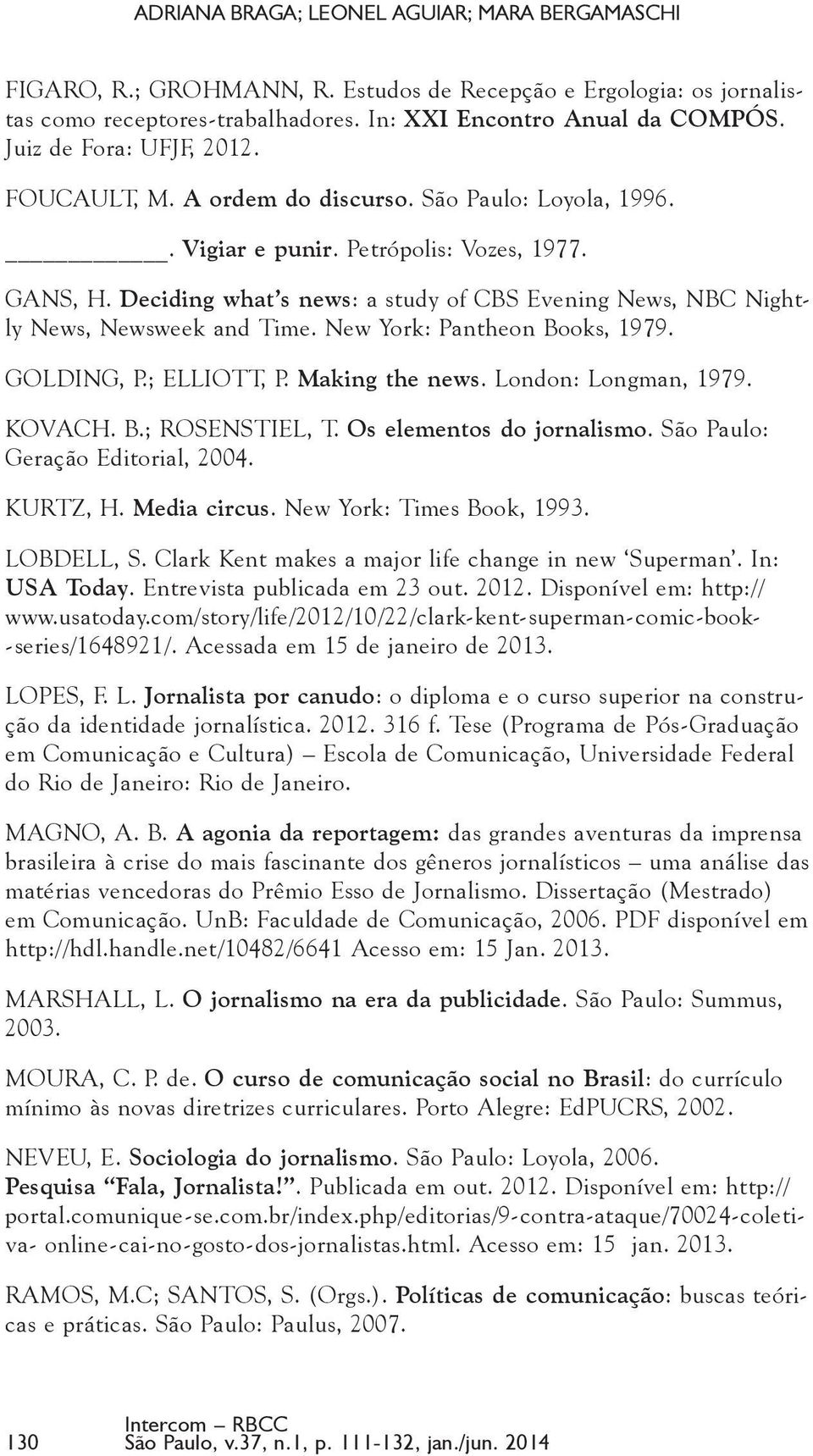 Deciding what s news: a study of CBS Evening News, NBC Nightly News, Newsweek and Time. New York: Pantheon Books, 1979. GOLDING, P.; ELLIOTT, P. Making the news. London: Longman, 1979. KOVACH. B.; ROSENSTIEL, T.