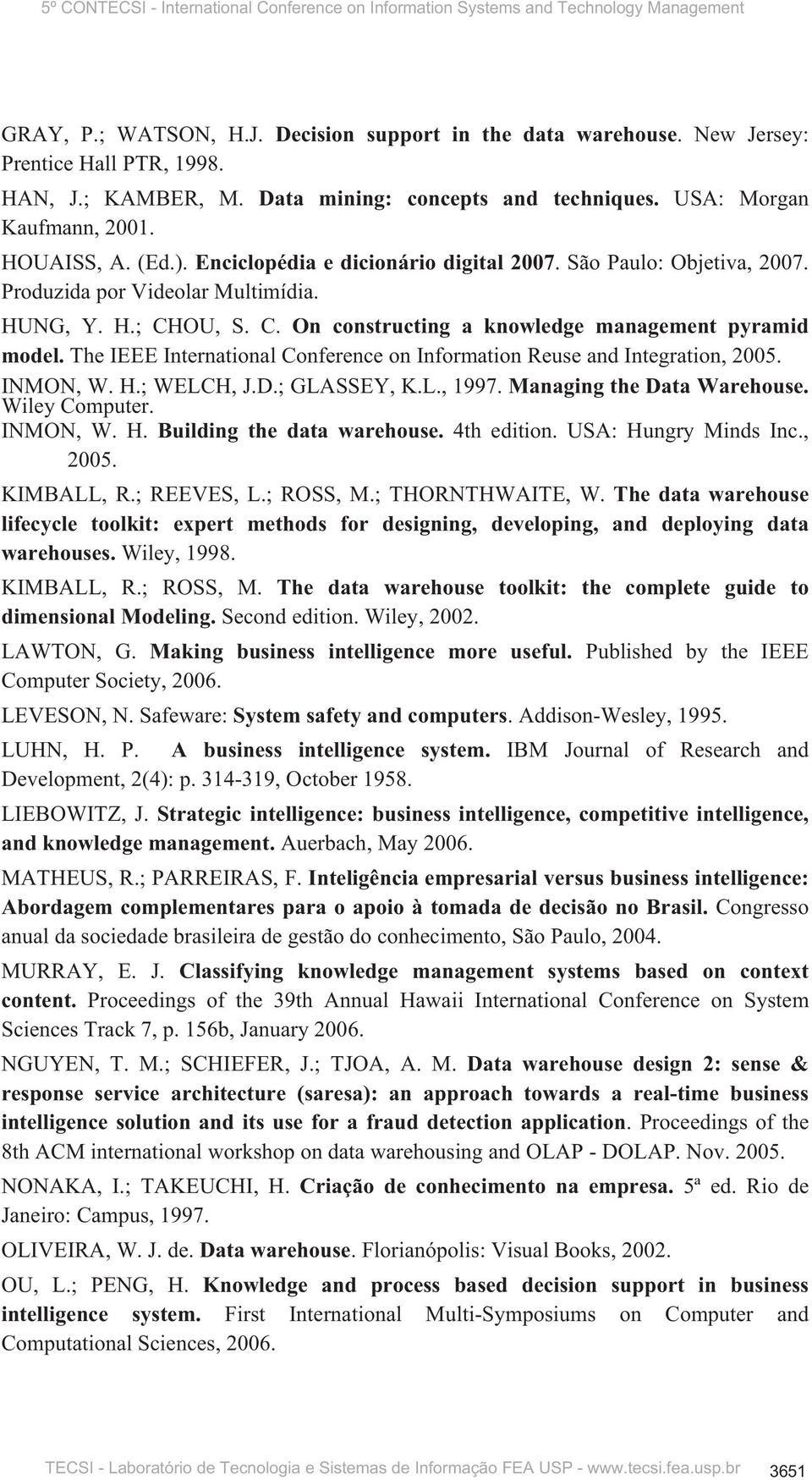 The IEEE International Conference on Information Reuse and Integration, 2005. INMON, W. H.; WELCH, J.D.; GLASSEY, K.L., 1997. Managing the Data Warehouse. Wiley Computer. INMON, W. H. Building the data warehouse.