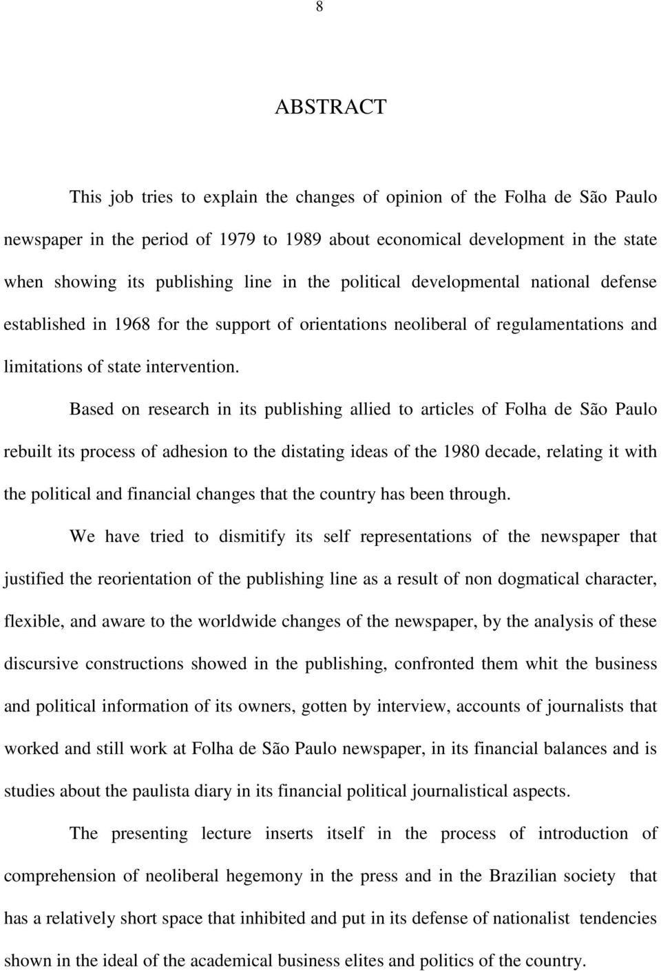 Based on research in its publishing allied to articles of Folha de São Paulo rebuilt its process of adhesion to the distating ideas of the 1980 decade, relating it with the political and financial
