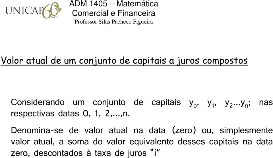 y, y...y ; as respectivas datas,,,...,. Deomia-se de valor atual a data