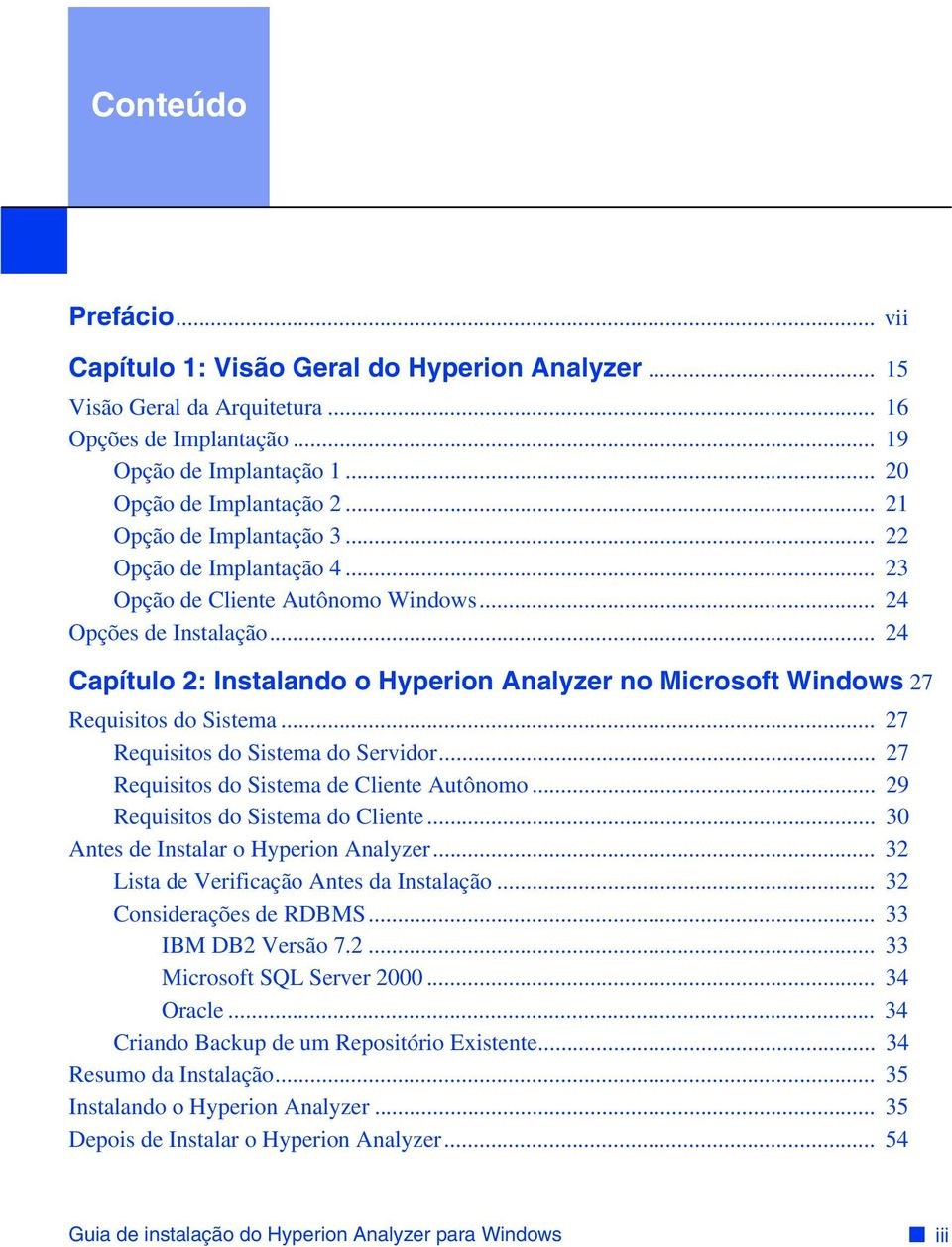 .. 24 Capítulo 2: Instalando o Hyperion Analyzer no Microsoft Windows 27 Requisitos do Sistema... 27 Requisitos do Sistema do Servidor... 27 Requisitos do Sistema de Cliente Autônomo.