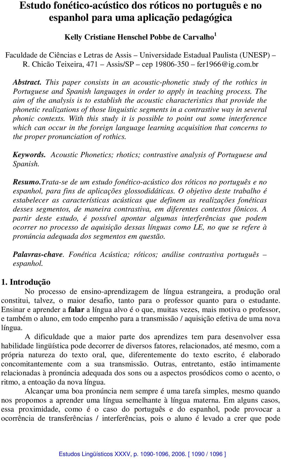 This paper consists in an acoustic-phonetic study of the rothics in Portuguese and Spanish languages in order to apply in teaching process.