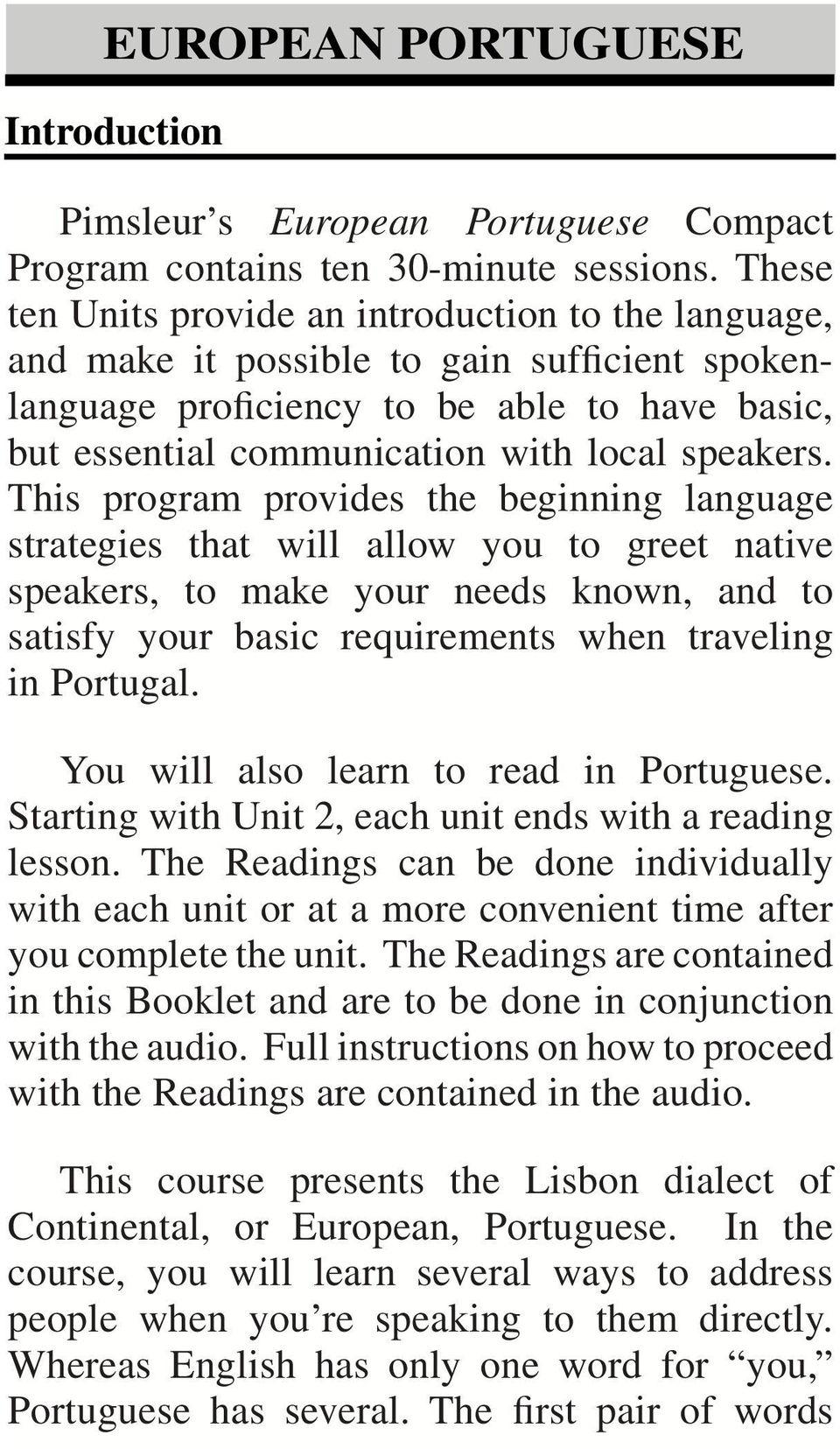 This program provides the beginning language strategies that will allow you to greet native speakers, to make your needs known, and to satisfy your basic requirements when traveling in Portugal.