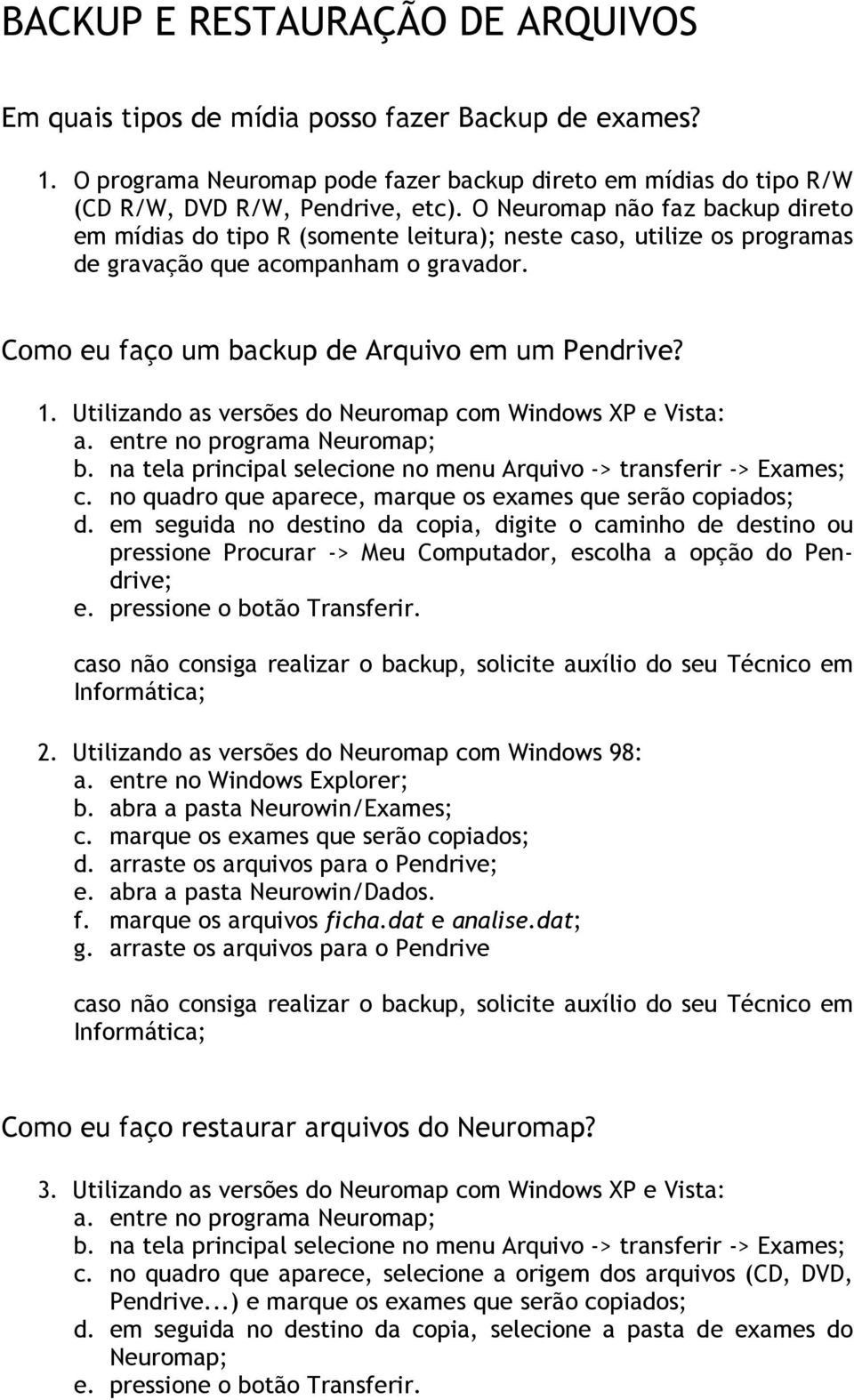 Utilizando as versões do Neuromap com Windows XP e Vista: a. entre no programa Neuromap; b. na tela principal selecione no menu Arquivo -> transferir -> Exames; c.