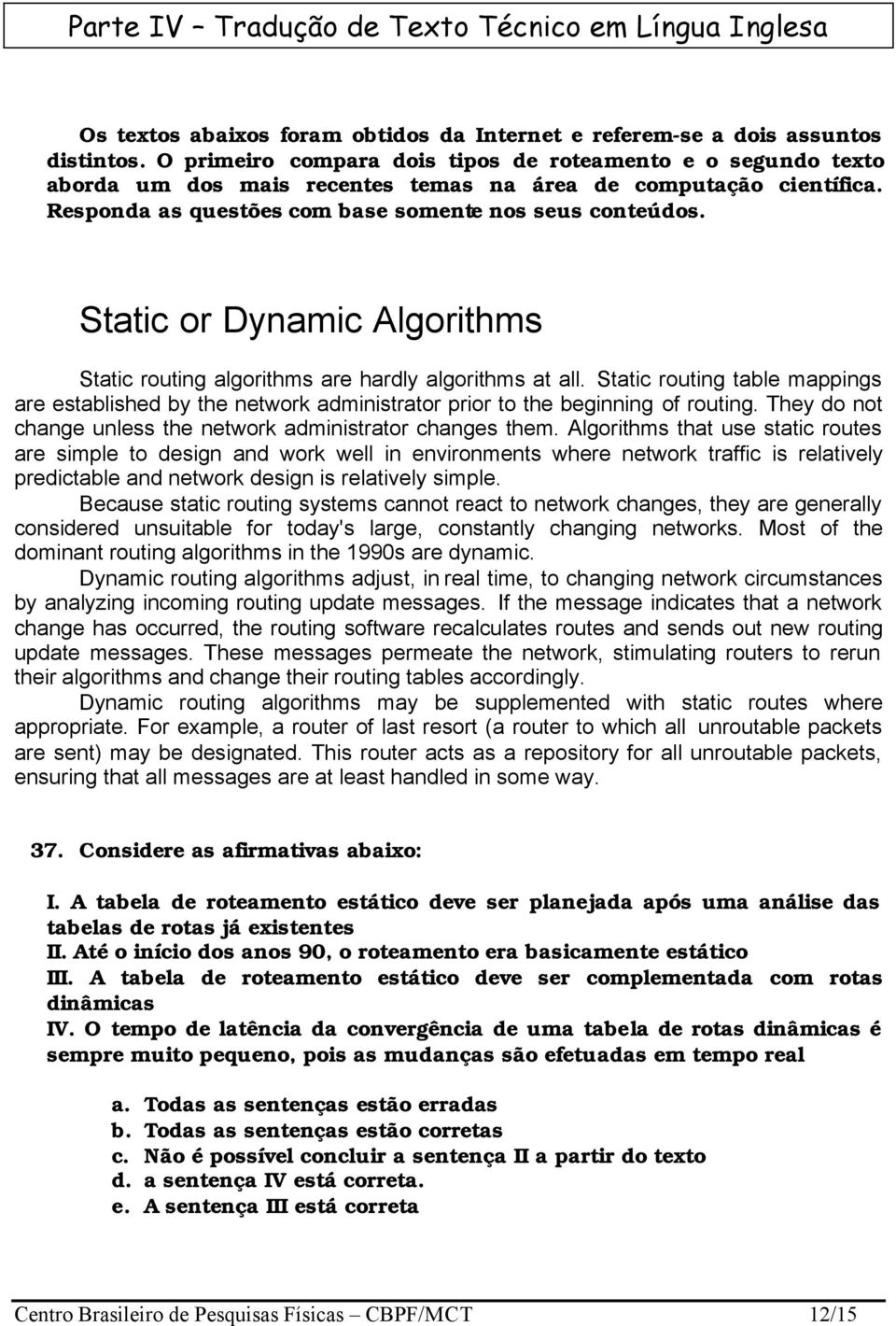 Static or Dynamic Algorithms Static routing algorithms are hardly algorithms at all. Static routing table mappings are established by the network administrator prior to the beginning of routing.