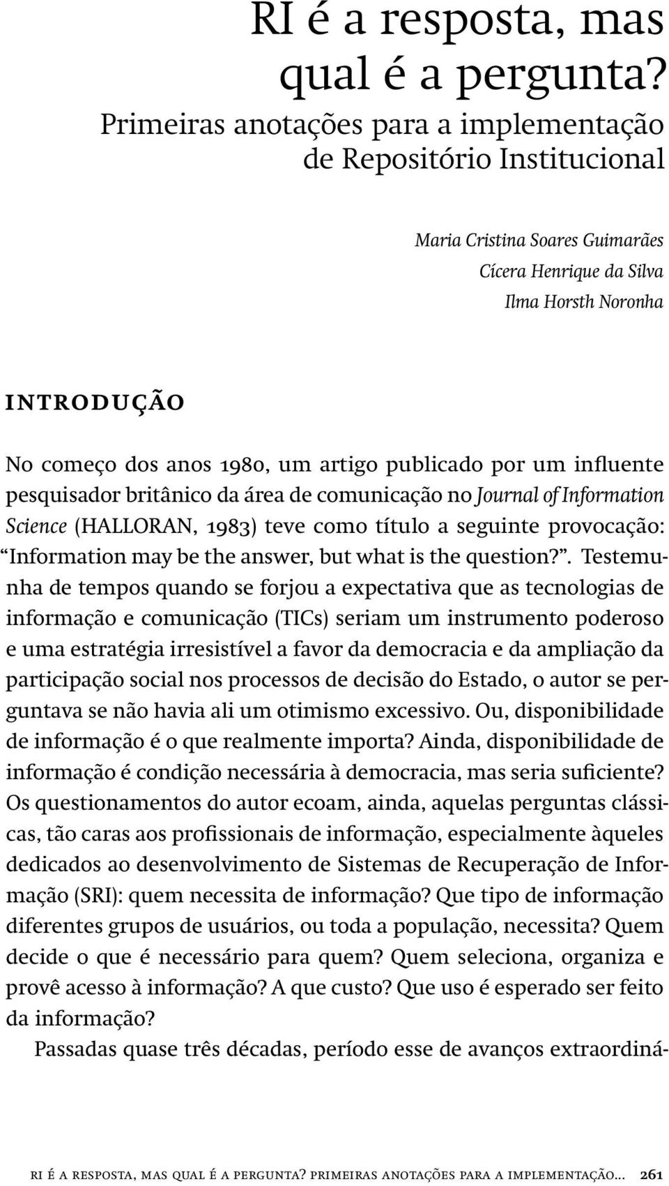 publicado por um influente pesquisador britânico da área de comunicação no Journal of Information Science (HALLORAN, 1983) teve como título a seguinte provocação: Information may be the answer, but