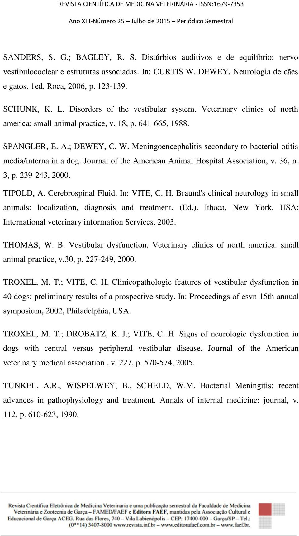 Meningoencephalitis secondary to bacterial otitis media/interna in a dog. Journal of the American Animal Hospital Association, v. 36, n. 3, p. 239-243, 2000. TIPOLD, A. Cerebrospinal Fluid.