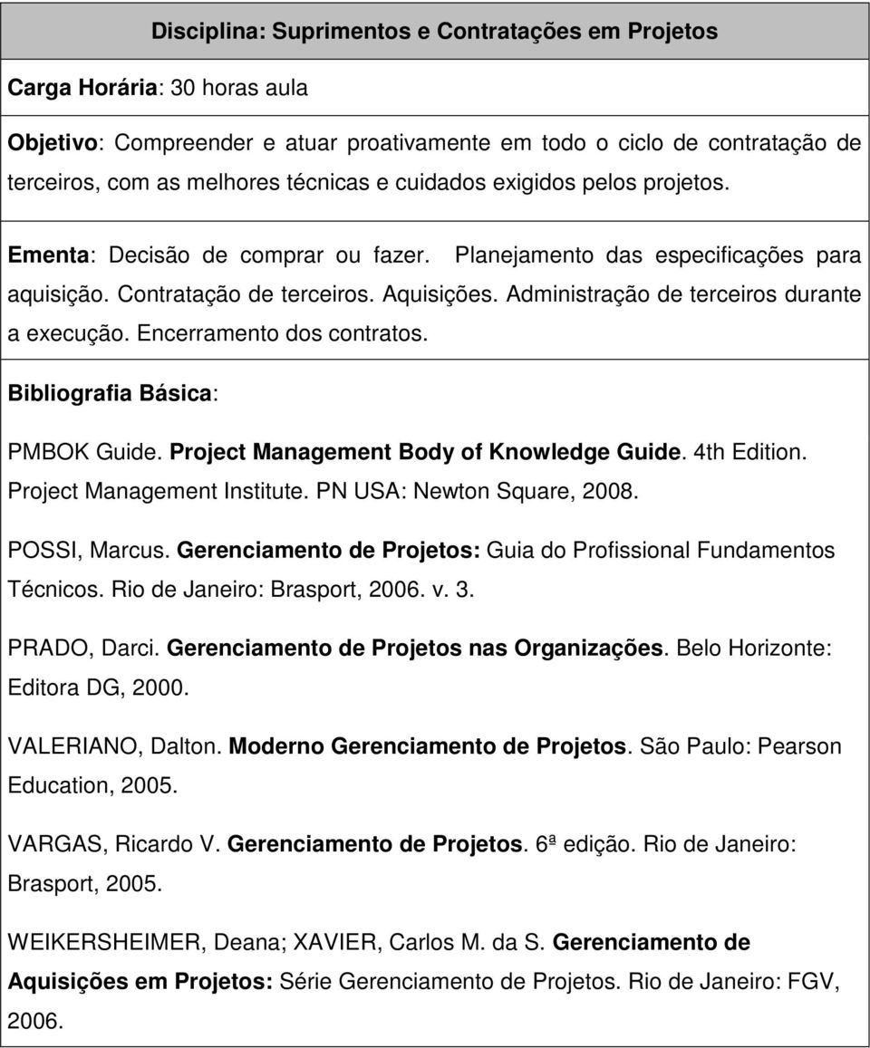 PMBOK Guide. Project Management Body of Knowledge Guide. 4th Edition. Project Management Institute. PN USA: Newton Square, 2008. POSSI, Marcus.