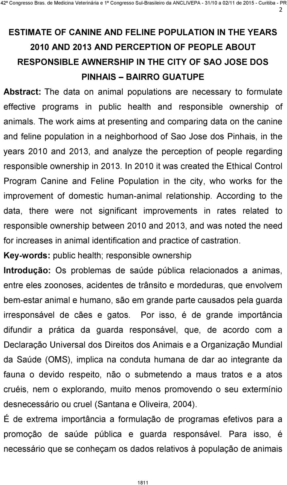 The work aims at presenting and comparing data on the canine and feline population in a neighborhood of Sao Jose dos Pinhais, in the years 2010 and 2013, and analyze the perception of people