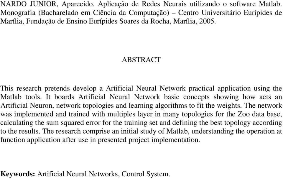 ABSTRACT This research pretends develop a Artificial Neural Network practical application using the Matlab tools.