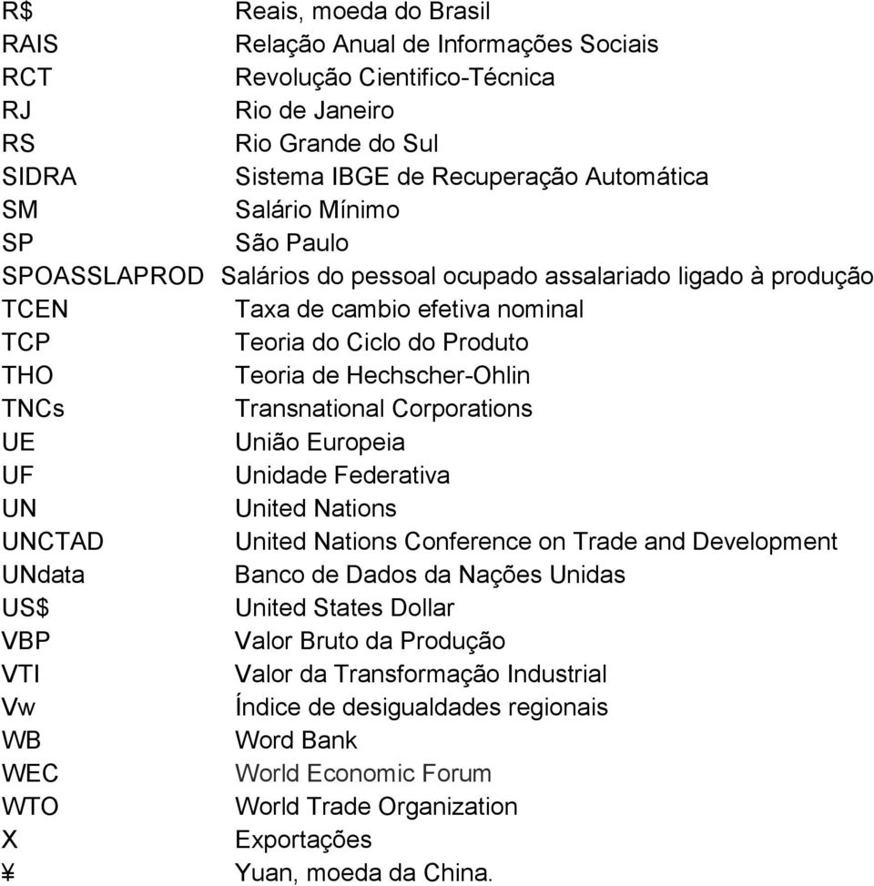 Transnational Corporations UE União Europeia UF Unidade Federativa UN United Nations UNCTAD United Nations Conference on Trade and Development UNdata Banco de Dados da Nações Unidas US$ United States