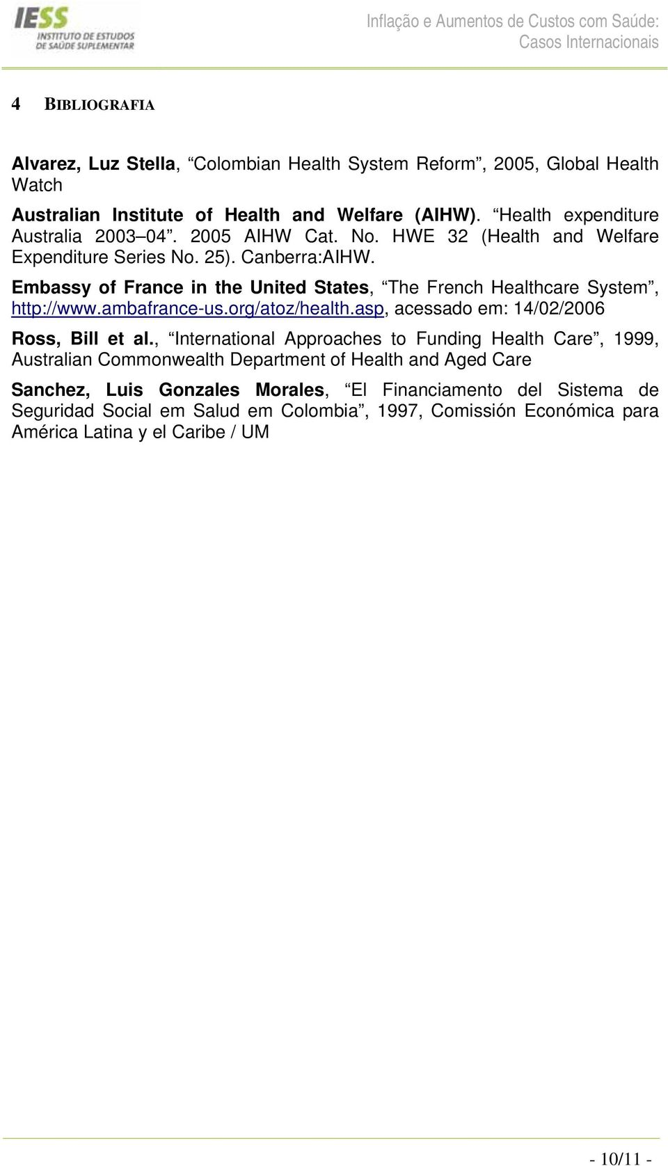 Embassy of France in the United States, The French Healthcare System, http://www.ambafrance-us.org/atoz/health.asp, acessado em: 14/02/2006 Ross, Bill et al.