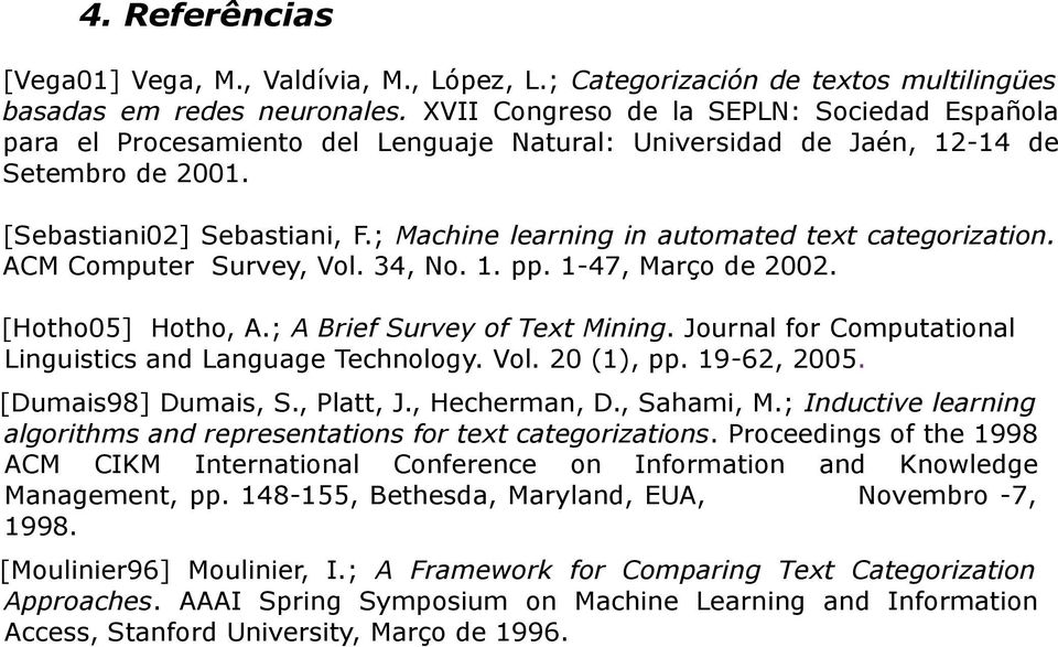 ; Machine learning in automated text categorization. ACM Computer Survey, Vol. 34, No. 1. pp. 1-47, Março de 2002. [Hotho05] Hotho, A.; A Brief Survey of Text Mining.