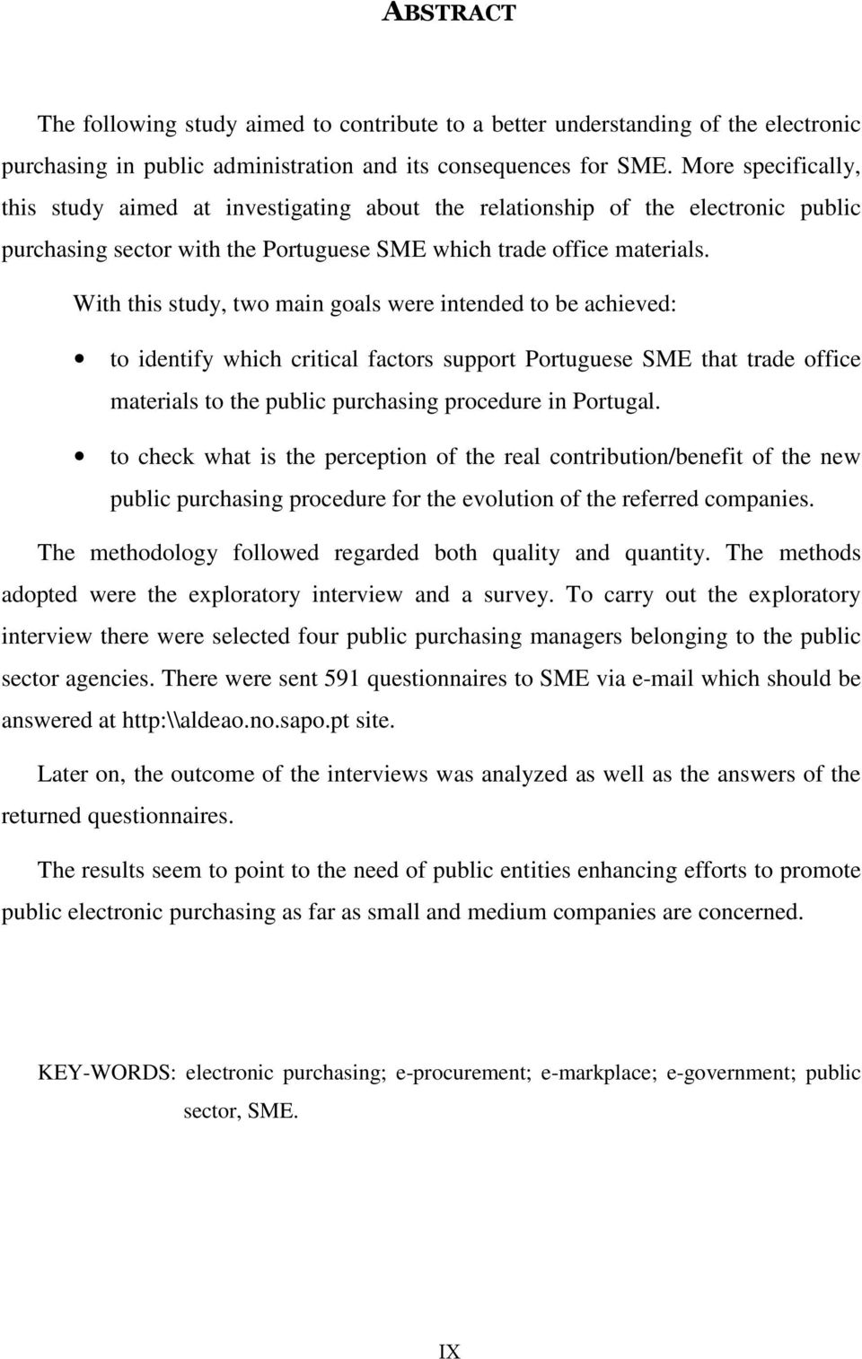 With this study, two main goals were intended to be achieved: to identify which critical factors support Portuguese SME that trade office materials to the public purchasing procedure in Portugal.