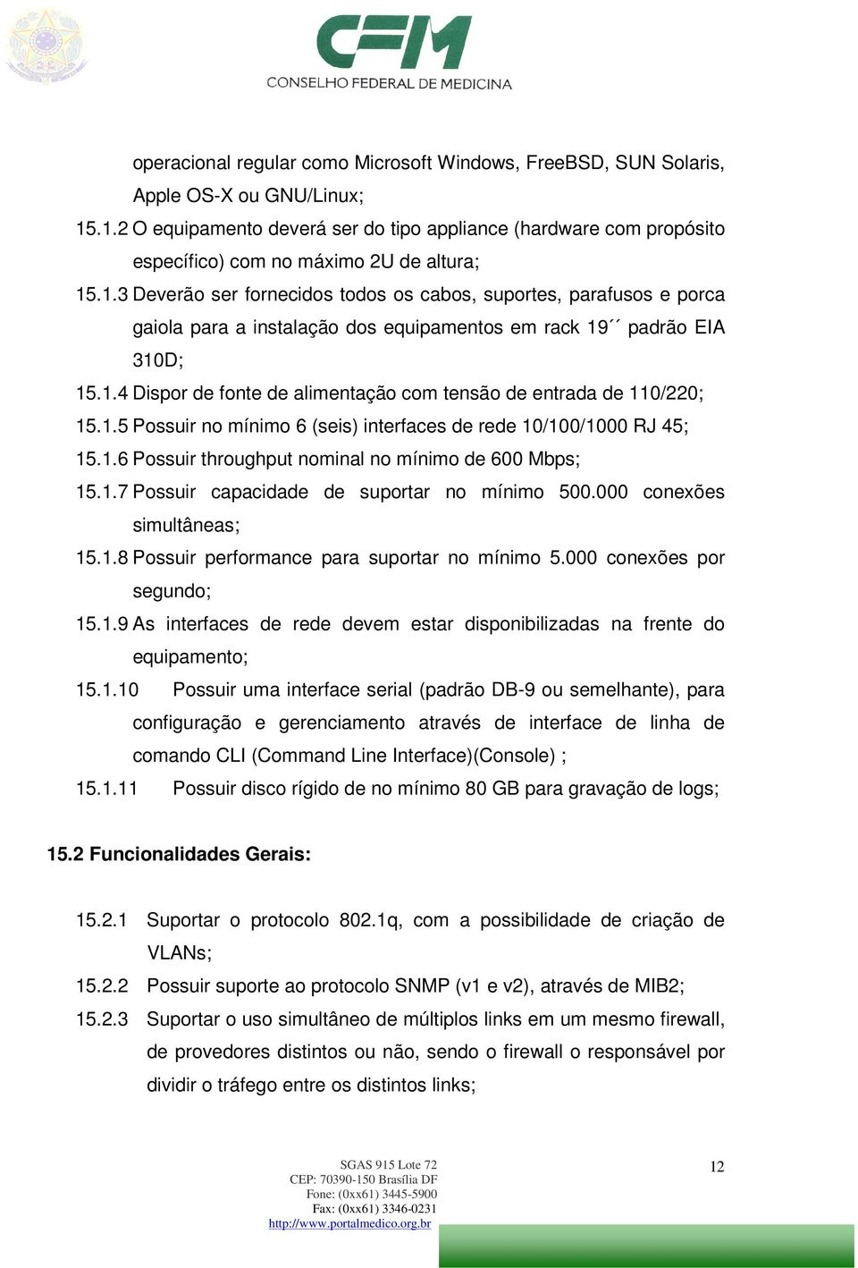 1.4 Dispor de fonte de alimentação com tensão de entrada de 110/220; 15.1.5 Possuir no mínimo 6 (seis) interfaces de rede 10/100/1000 RJ 45; 15.1.6 Possuir throughput nominal no mínimo de 600 Mbps; 15.