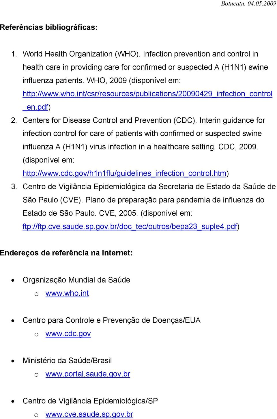Interin guidance for infection control for care of patients with confirmed or suspected swine influenza A (H1N1) virus infection in a healthcare setting. CDC, 2009. (disponível em: http://www.cdc.