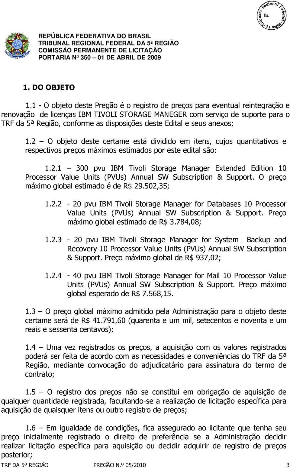 deste Edital e seus anexos; 1.2 O objeto deste certame está dividido em itens, cujos quantitativos e respectivos preços máximos estimados por este edital são: 1.2.1 300 pvu IBM Tivoli Storage Manager Extended Edition 10 Processor Value Units (PVUs) Annual SW Subscription & Support.