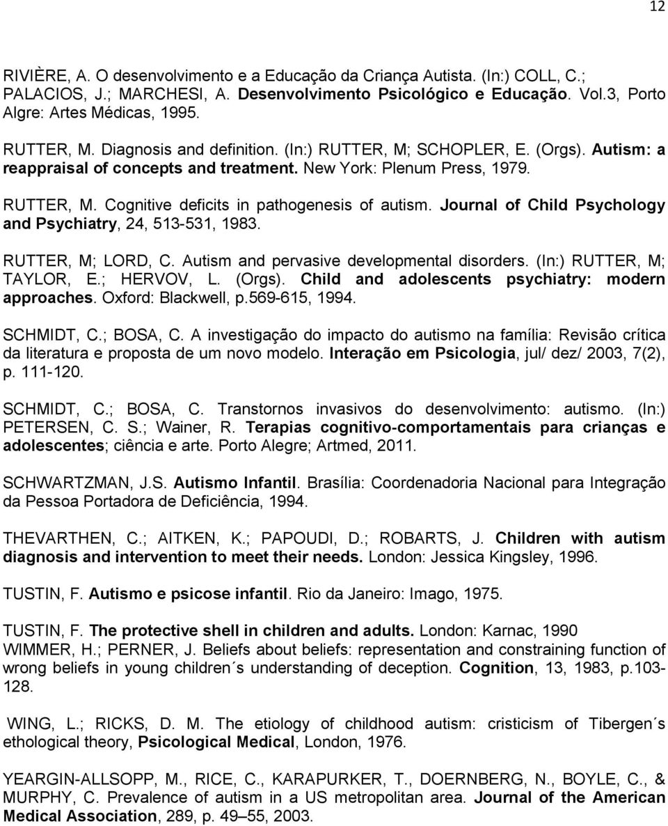 Journal of Child Psychology and Psychiatry, 24, 513-531, 1983. RUTTER, M; LORD, C. Autism and pervasive developmental disorders. (In:) RUTTER, M; TAYLOR, E.; HERVOV, L. (Orgs).