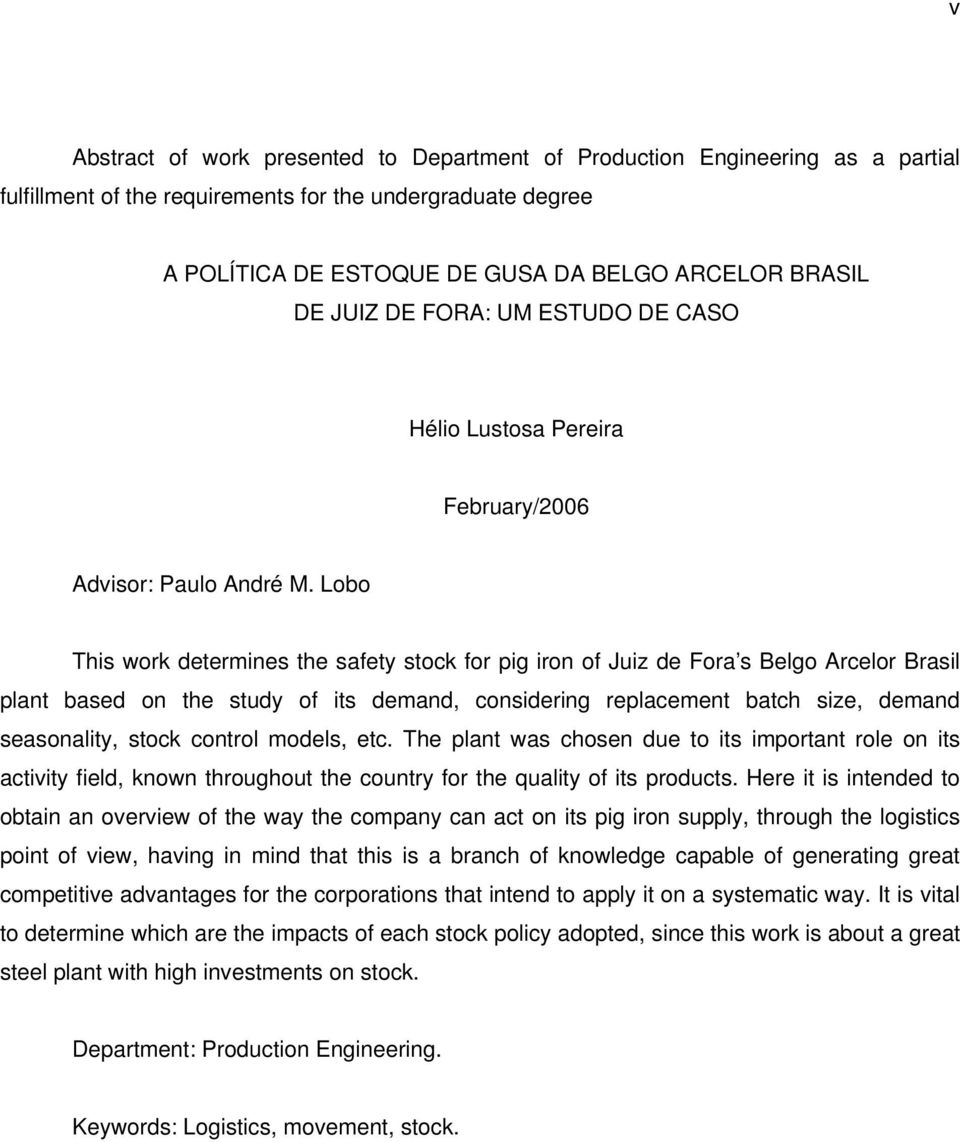 Lobo This work determines the safety stock for pig iron of Juiz de Fora s Belgo Arcelor Brasil plant based on the study of its demand, considering replacement batch size, demand seasonality, stock