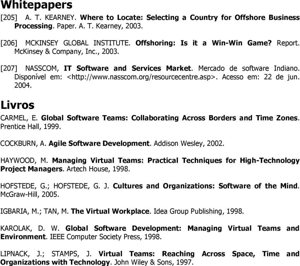 2004. Livros CARMEL, E. Global Software Teams: Collaborating Across Borders and Time Zones. Prentice Hall, 1999. COCKBURN, A. Agile Software Development. Addison Wesley, 2002. HAYWOOD, M.