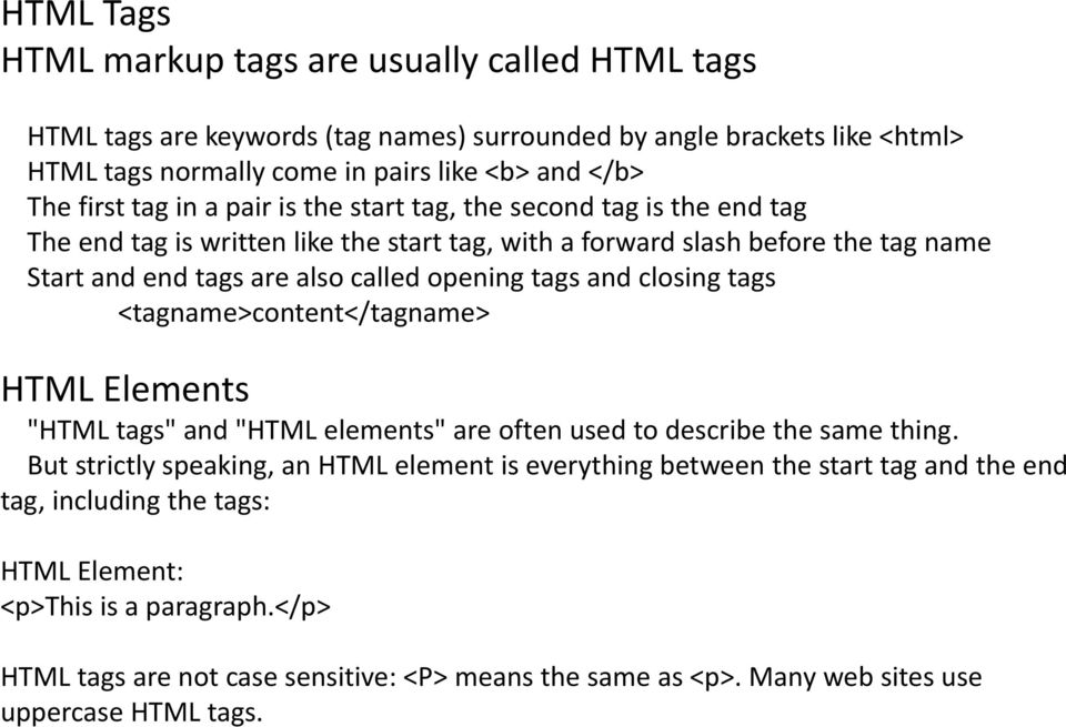 "and closing tags <tagname>content</tagname> HTML Elements ""HTML tags"" and ""HTML elements"" are often used to describe the same thing."