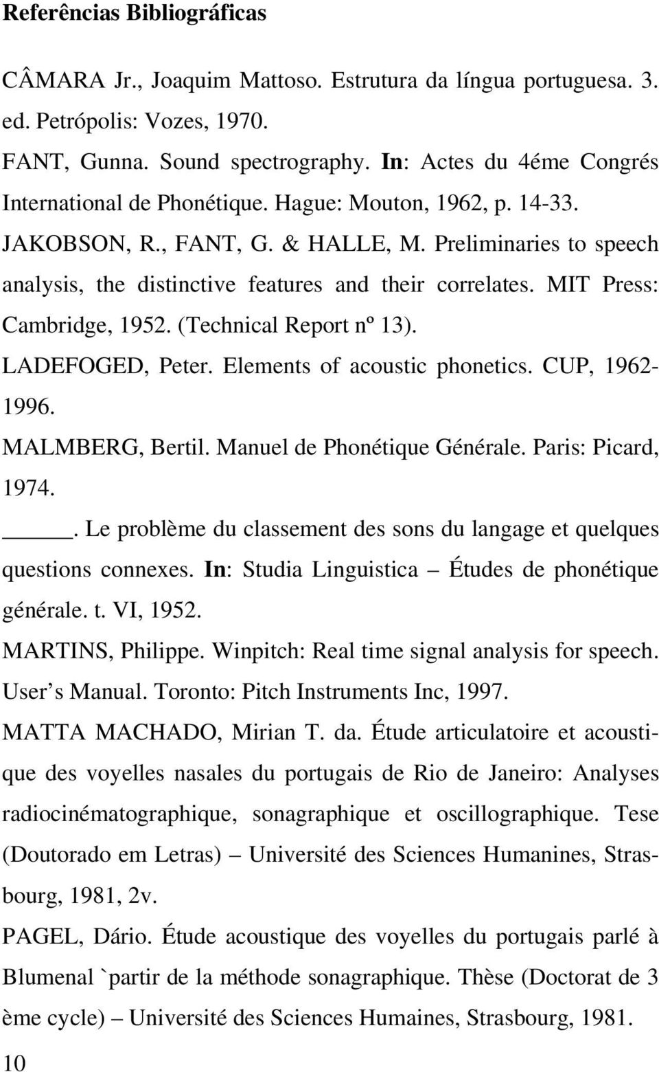Preliminaries to speech analysis, the distinctive features and their correlates. MIT Press: Cambridge, 1952. (Technical Report nº 13). LADEFOGED, Peter. Elements of acoustic phonetics. CUP, 1962-1996.