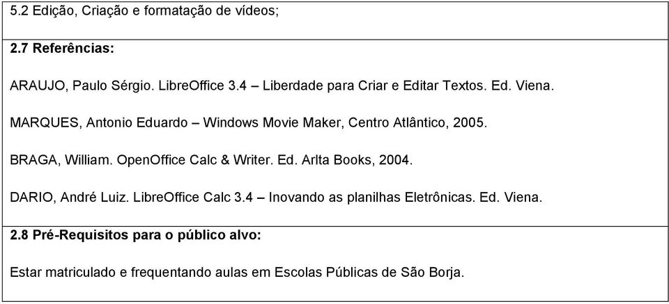 BRAGA, William. OpenOffice Calc & Writer. Ed. Arlta Books, 2004. DARIO, André Luiz. LibreOffice Calc 3.