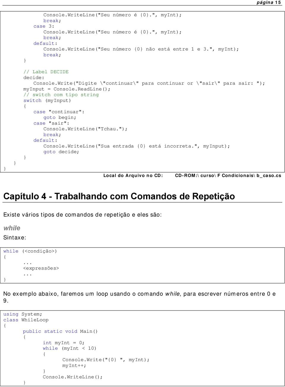 "ReadLine(); // switch com tipo string switch (myinput) case ""continuar"": goto begin; case ""sair"": Console.WriteLine(""Tchau.""); break; default: Console.WriteLine(""Sua entrada 0 está incorreta."